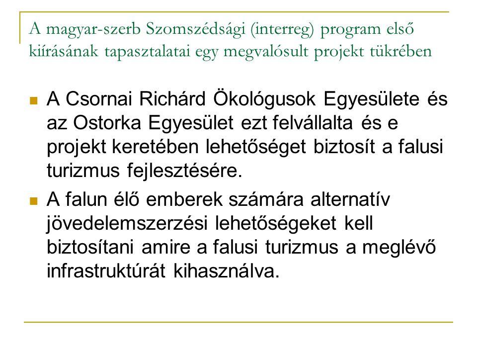 A magyar-szerb Szomszédsági (interreg) program első kiírásának tapasztalatai egy megvalósult projekt tükrében A Csornai Richárd Ökológusok Egyesülete és az Ostorka Egyesület ezt felvállalta és e projekt keretében lehetőséget biztosít a falusi turizmus fejlesztésére.