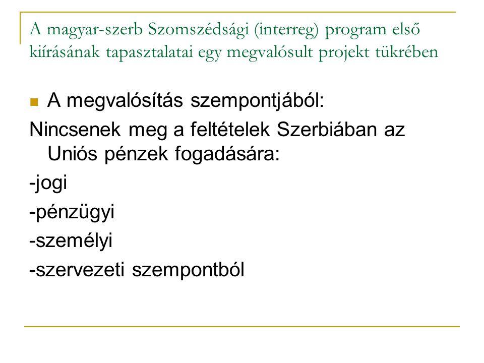 A magyar-szerb Szomszédsági (interreg) program első kiírásának tapasztalatai egy megvalósult projekt tükrében A megvalósítás szempontjából: Nincsenek meg a feltételek Szerbiában az Uniós pénzek fogadására: -jogi -pénzügyi -személyi -szervezeti szempontból