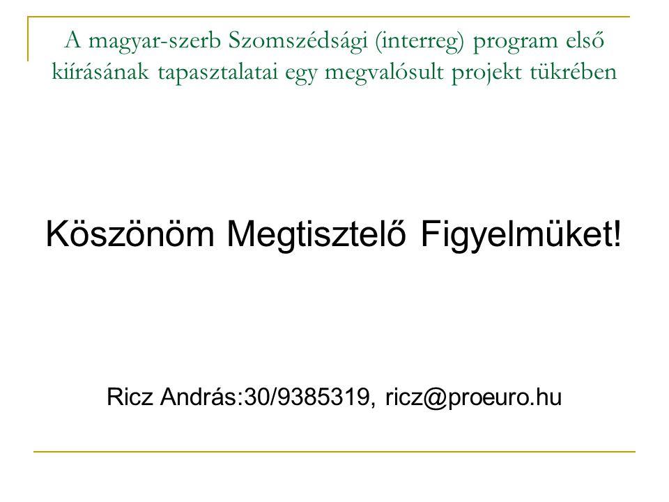 A magyar-szerb Szomszédsági (interreg) program első kiírásának tapasztalatai egy megvalósult projekt tükrében Köszönöm Megtisztelő Figyelmüket.