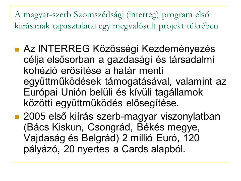 A magyar-szerb Szomszédsági (interreg) program első kiírásának tapasztalatai egy megvalósult projekt tükrében Az INTERREG Közösségi Kezdeményezés célja elsősorban a gazdasági és társadalmi kohézió erősítése a határ menti együttműködések támogatásával, valamint az Európai Unión belüli és kívüli tagállamok közötti együttműködés elősegítése.