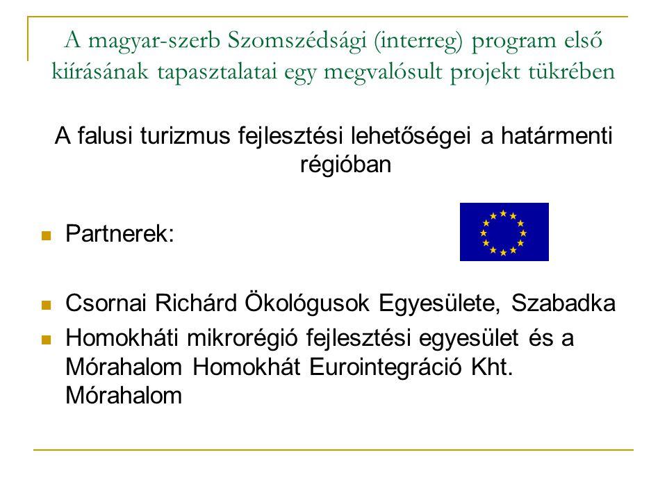 A magyar-szerb Szomszédsági (interreg) program első kiírásának tapasztalatai egy megvalósult projekt tükrében A projekt szempontjából: -Nagy de felületes érdeklődés -Hiányzik a megfelelő háttér(pénzügyi, infrastruktúrális) -Nagyon jó együttműködés a határon túli partnerekkel (magyar-magyar kapcsolat) - A célcsoport még nem érett meg az együttműködésre, csak formálisan ismerik fel az együtt dolgozás lehetőségeit.
