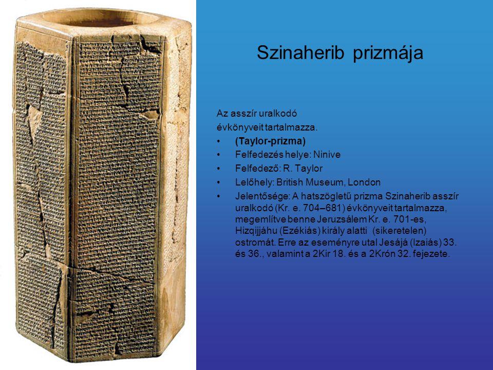 Szinaherib prizmája Az asszír uralkodó évkönyveit tartalmazza. (Taylor-prizma) Felfedezés helye: Ninive Felfedező: R. Taylor Lelőhely: British Museum,