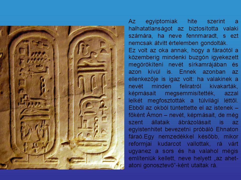 Az egyiptomiak hite szerint a halhatatlanságot az biztosította valaki számára, ha neve fennmaradt, s ezt nemcsak átvitt értelemben gondolták. Ez volt