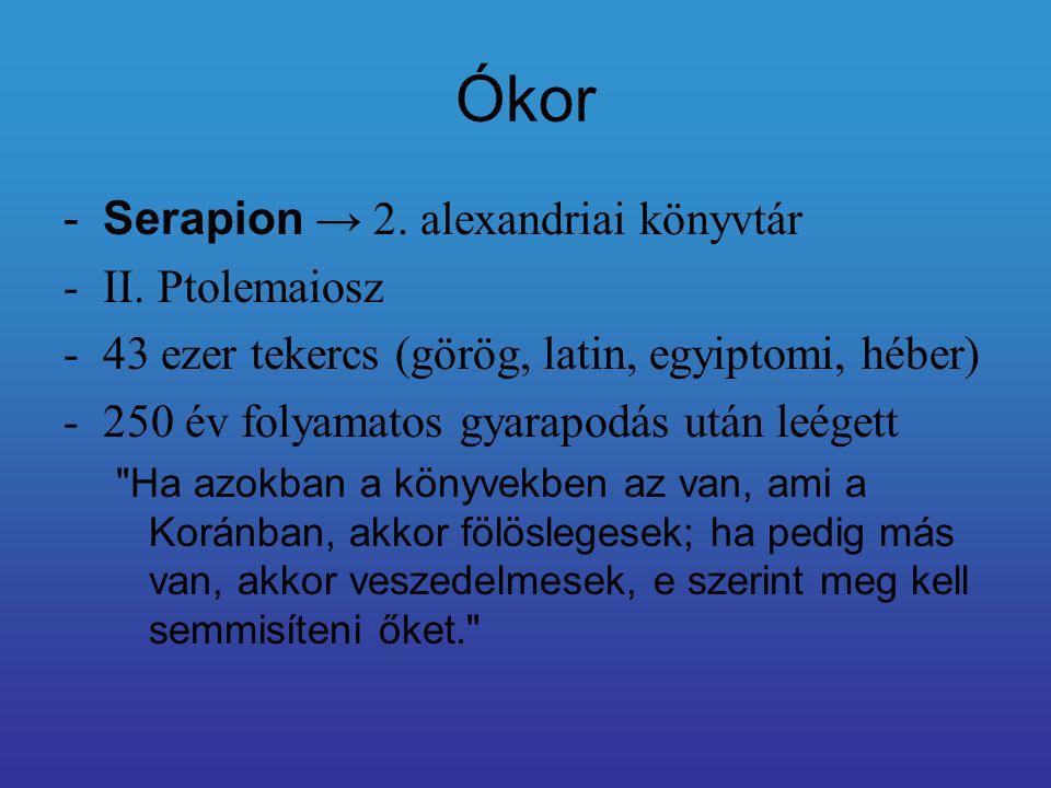 Ókor -Serapion → 2. alexandriai könyvtár -II. Ptolemaiosz -43 ezer tekercs (görög, latin, egyiptomi, héber) -250 év folyamatos gyarapodás után leégett