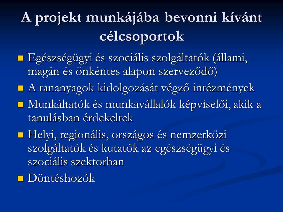 A projekt munkájába bevonni kívánt célcsoportok Egészségügyi és szociális szolgáltatók (állami, magán és önkéntes alapon szerveződő) Egészségügyi és szociális szolgáltatók (állami, magán és önkéntes alapon szerveződő) A tananyagok kidolgozását végző intézmények A tananyagok kidolgozását végző intézmények Munkáltatók és munkavállalók képviselői, akik a tanulásban érdekeltek Munkáltatók és munkavállalók képviselői, akik a tanulásban érdekeltek Helyi, regionális, országos és nemzetközi szolgáltatók és kutatók az egészségügyi és szociális szektorban Helyi, regionális, országos és nemzetközi szolgáltatók és kutatók az egészségügyi és szociális szektorban Döntéshozók Döntéshozók