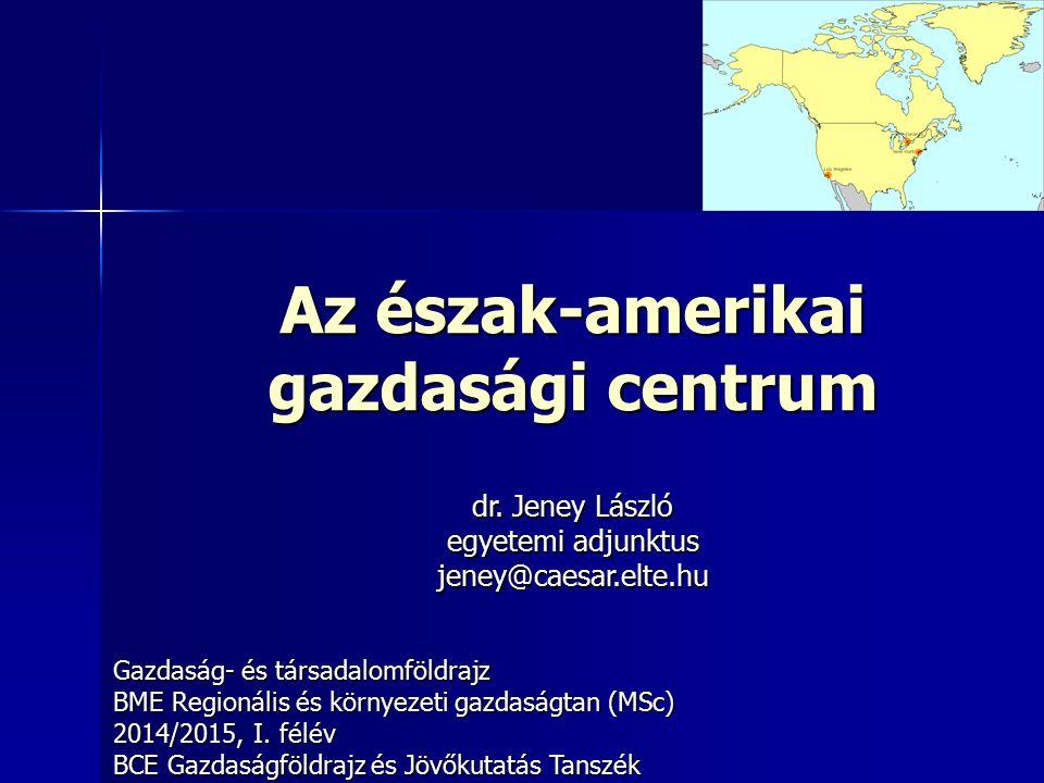 Az észak-amerikai gazdasági centrum Gazdaság- és társadalomföldrajz BME Regionális és környezeti gazdaságtan (MSc) 2014/2015, I. félév BCE Gazdaságföl