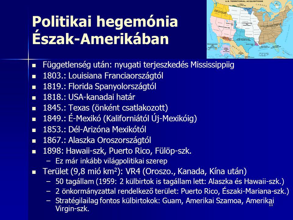 11 Politikai hegemónia Észak-Amerikában Függetlenség után: nyugati terjeszkedés Mississippiig 1803.: Louisiana Franciaországtól 1819.: Florida Spanyolországtól 1818.: USA-kanadai határ 1845.: Texas (önként csatlakozott) 1849.: É-Mexikó (Kaliforniától Új-Mexikóig) 1853.: Dél-Arizóna Mexikótól 1867.: Alaszka Oroszországtól 1898: Hawaii-szk, Puerto Rico, Fülöp-szk.