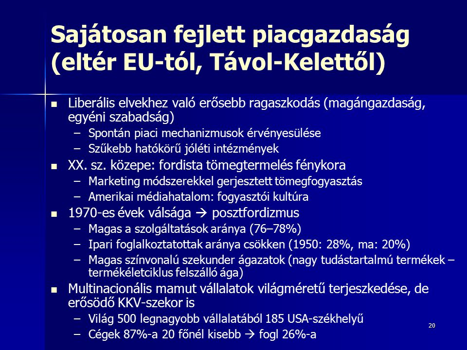 20 Sajátosan fejlett piacgazdaság (eltér EU-tól, Távol-Kelettől) Liberális elvekhez való erősebb ragaszkodás (magángazdaság, egyéni szabadság) – –Spontán piaci mechanizmusok érvényesülése – –Szűkebb hatókörű jóléti intézmények XX.