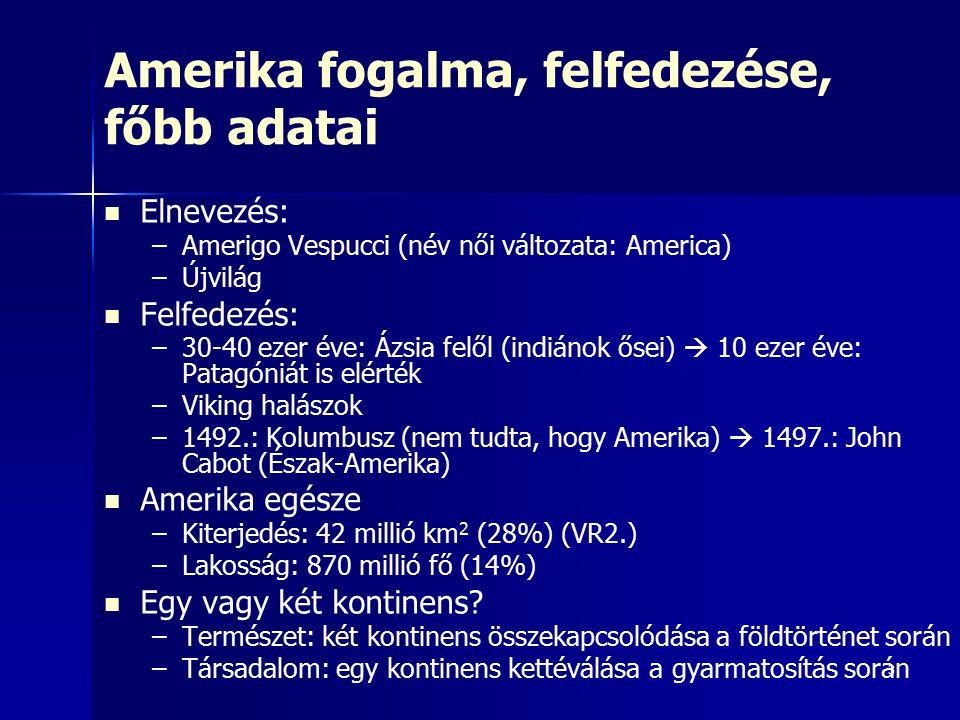 3 Amerika fogalma, felfedezése, főbb adatai Elnevezés: – –Amerigo Vespucci (név női változata: America) – –Újvilág Felfedezés: – –30-40 ezer éve: Ázsia felől (indiánok ősei)  10 ezer éve: Patagóniát is elérték – –Viking halászok – –1492.: Kolumbusz (nem tudta, hogy Amerika)  1497.: John Cabot (Észak-Amerika) Amerika egésze – –Kiterjedés: 42 millió km 2 (28%) (VR2.) – –Lakosság: 870 millió fő (14%) Egy vagy két kontinens.