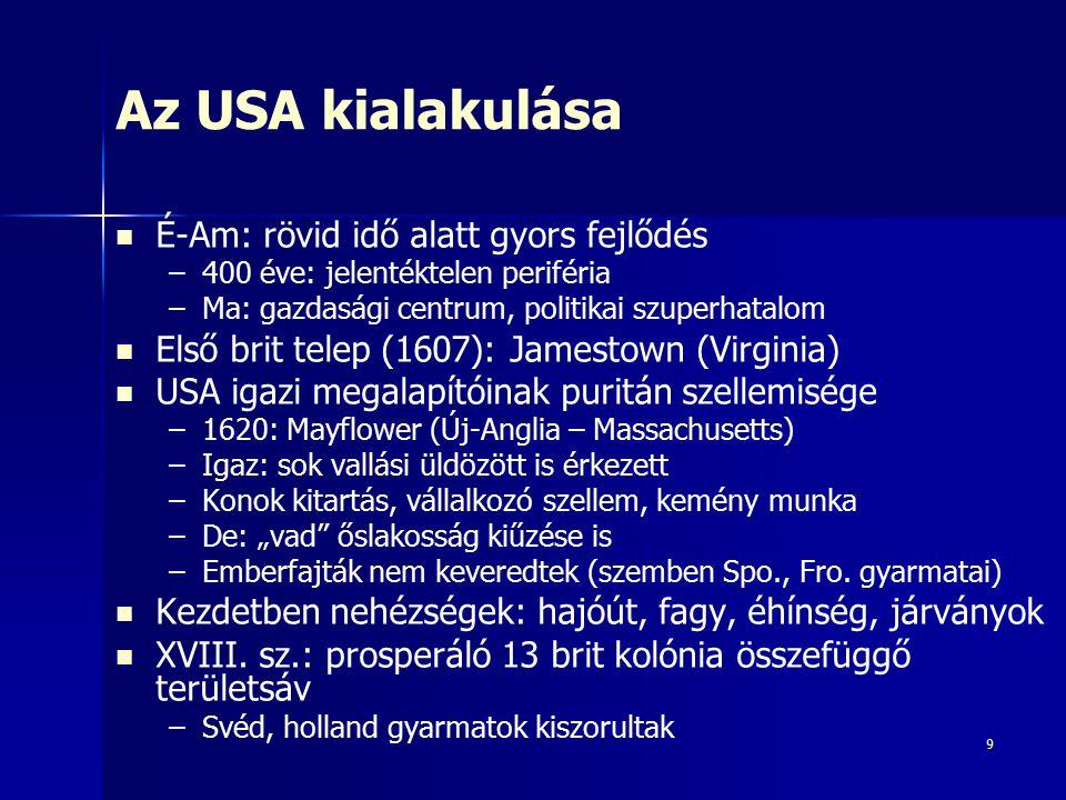 9 Az USA kialakulása É-Am: rövid idő alatt gyors fejlődés – –400 éve: jelentéktelen periféria – –Ma: gazdasági centrum, politikai szuperhatalom Első b