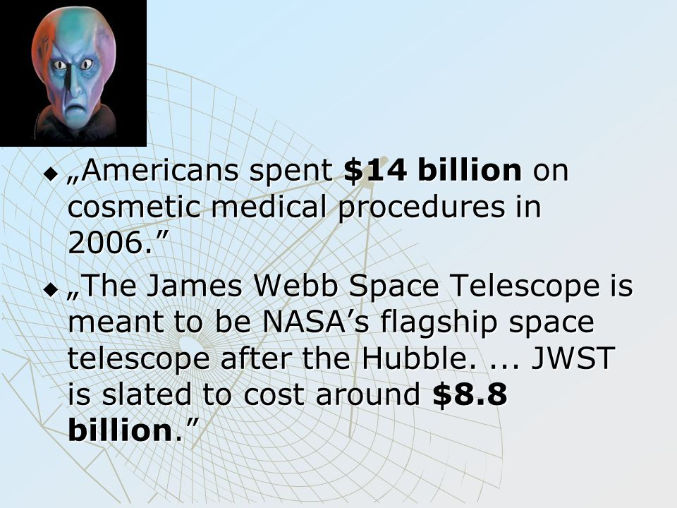 " ""Americans spent $14 billion on cosmetic medical procedures in 2006.  ""The James Webb Space Telescope is meant to be NASA's flagship space telescope after the Hubble...."