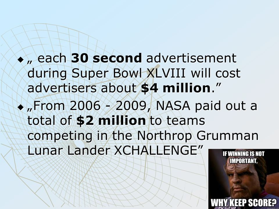 " "" each 30 second advertisement during Super Bowl XLVIII will cost advertisers about $4 million.  ""From 2006 - 2009, NASA paid out a total of $2 million to teams competing in the Northrop Grumman Lunar Lander XCHALLENGE"