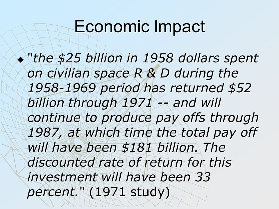 Economic Impact  the $25 billion in 1958 dollars spent on civilian space R & D during the 1958-1969 period has returned $52 billion through 1971 -- and will continue to produce pay offs through 1987, at which time the total pay off will have been $181 billion.