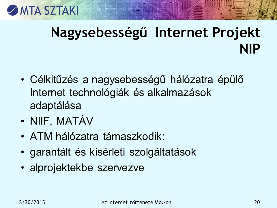 3/30/2015Az Internet története Mo.-on 20 Nagysebességű Internet Projekt NIP Célkitűzés a nagysebességű hálózatra épülő Internet technológiák és alkalm