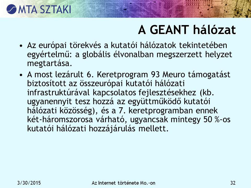 3/30/2015Az Internet története Mo.-on 32 A GEANT hálózat Az európai törekvés a kutatói hálózatok tekintetében egyértelmű: a globális élvonalban megsze