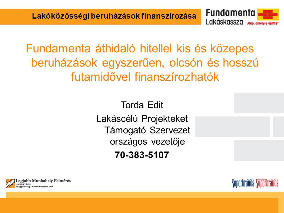 Lakóközösségi beruházások finanszírozása Torda Edit Lakáscélú Projekteket Támogató Szervezet országos vezetője 70-383-5107 Fundamenta áthidaló hitellel kis és közepes beruházások egyszerűen, olcsón és hosszú futamidővel finanszírozhatók