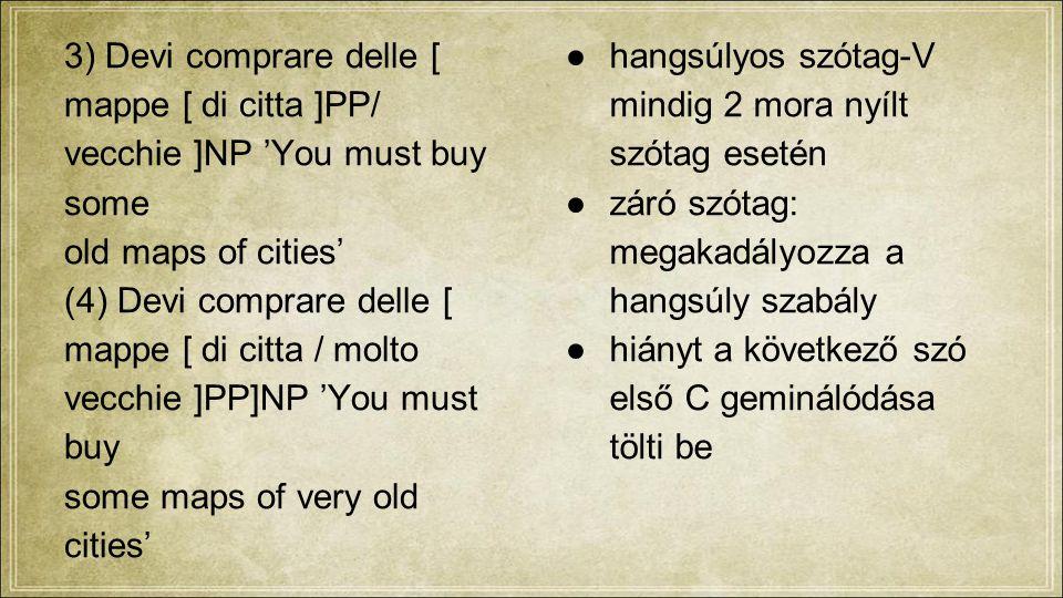 3) Devi comprare delle [ mappe [ di citta ]PP/ vecchie ]NP 'You must buy some old maps of cities' (4) Devi comprare delle [ mappe [ di citta / molto vecchie ]PP]NP 'You must buy some maps of very old cities' ●hangsúlyos szótag-V mindig 2 mora nyílt szótag esetén ●záró szótag: megakadályozza a hangsúly szabály ●hiányt a következő szó első C geminálódása tölti be