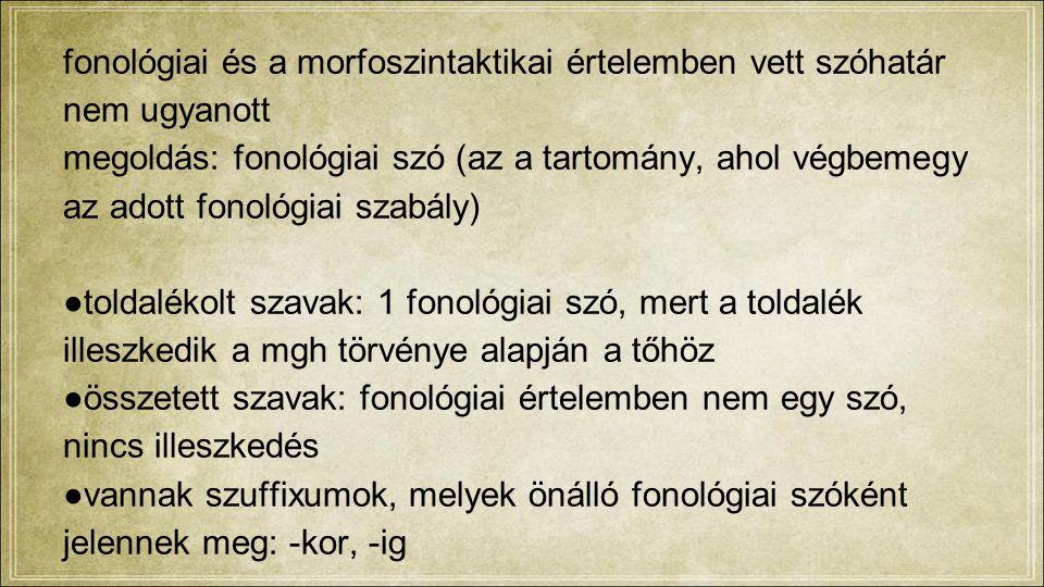 fonológiai és a morfoszintaktikai értelemben vett szóhatár nem ugyanott megoldás: fonológiai szó (az a tartomány, ahol végbemegy az adott fonológiai szabály) ●toldalékolt szavak: 1 fonológiai szó, mert a toldalék illeszkedik a mgh törvénye alapján a tőhöz ●összetett szavak: fonológiai értelemben nem egy szó, nincs illeszkedés ●vannak szuffixumok, melyek önálló fonológiai szóként jelennek meg: -kor, -ig