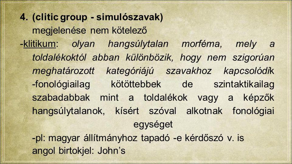 4.(clitic group - simulószavak) megjelenése nem kötelező -klitikum: olyan hangsúlytalan morféma, mely a toldalékoktól abban különbözik, hogy nem szigorúan meghatározott kategóriájú szavakhoz kapcsolódik -fonológiailag kötöttebbek de szintaktikailag szabadabbak mint a toldalékok vagy a képzők hangsúlytalanok, kísért szóval alkotnak fonológiai egységet -pl: magyar állítmányhoz tapadó -e kérdőszó v.