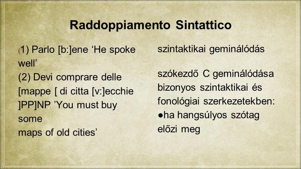 Raddoppiamento Sintattico ( 1) Parlo [b:]ene 'He spoke well' (2) Devi comprare delle [mappe [ di citta [v:]ecchie ]PP]NP 'You must buy some maps of old cities' szintaktikai geminálódás szókezdő C geminálódása bizonyos szintaktikai és fonológiai szerkezetekben: ●ha hangsúlyos szótag előzi meg