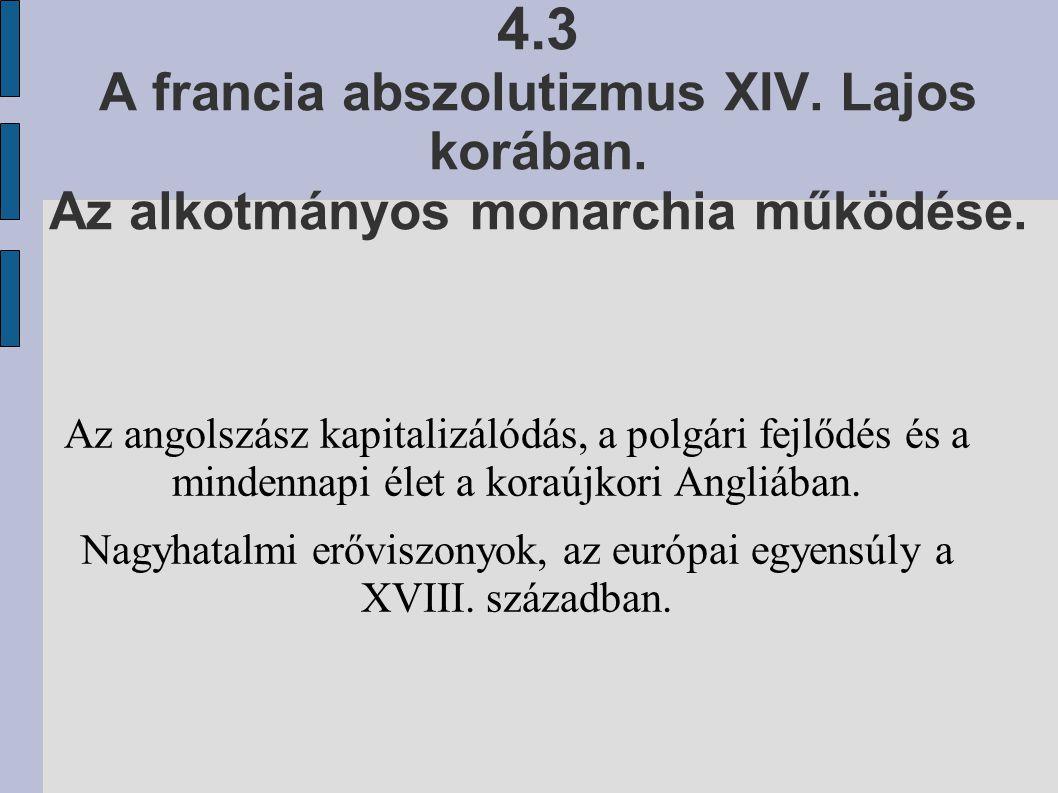 4.3 A francia abszolutizmus XIV. Lajos korában. Az alkotmányos monarchia működése. Az angolszász kapitalizálódás, a polgári fejlődés és a mindennapi é