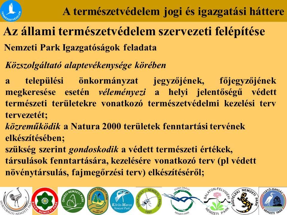 A természetvédelem jogi és igazgatási háttere Az állami természetvédelem szervezeti felépítése Nemzeti Park Igazgatóságok feladata Közszolgáltató alaptevékenysége körében a települési önkormányzat jegyzőjének, főjegyzőjének megkeresése esetén véleményezi a helyi jelentőségű védett természeti területekre vonatkozó természetvédelmi kezelési terv tervezetét; közreműködik a Natura 2000 területek fenntartási tervének elkészítésében; szükség szerint gondoskodik a védett természeti értékek, társulások fenntartására, kezelésére vonatkozó terv (pl védett növénytársulás, fajmegőrzési terv) elkészítéséről;
