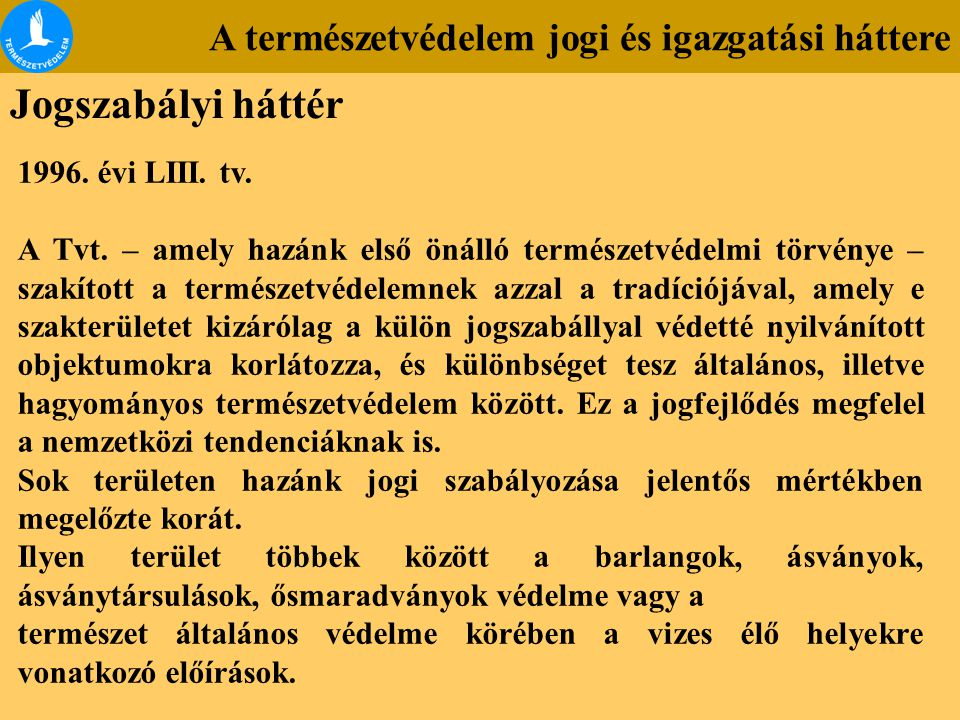 A természetvédelem jogi és igazgatási háttere Jogszabályi háttér 1996. évi LIII. tv. A Tvt. – amely hazánk első önálló természetvédelmi törvénye – sza