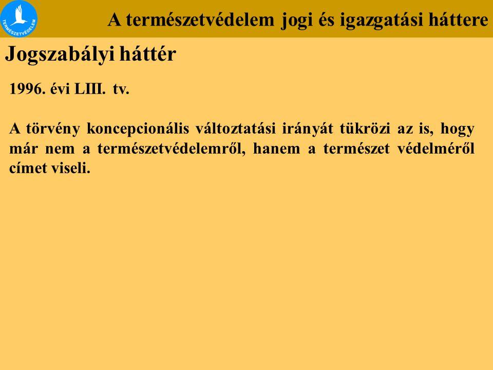 A természetvédelem jogi és igazgatási háttere Jogszabályi háttér 1996. évi LIII. tv. A törvény koncepcionális változtatási irányát tükrözi az is, hogy