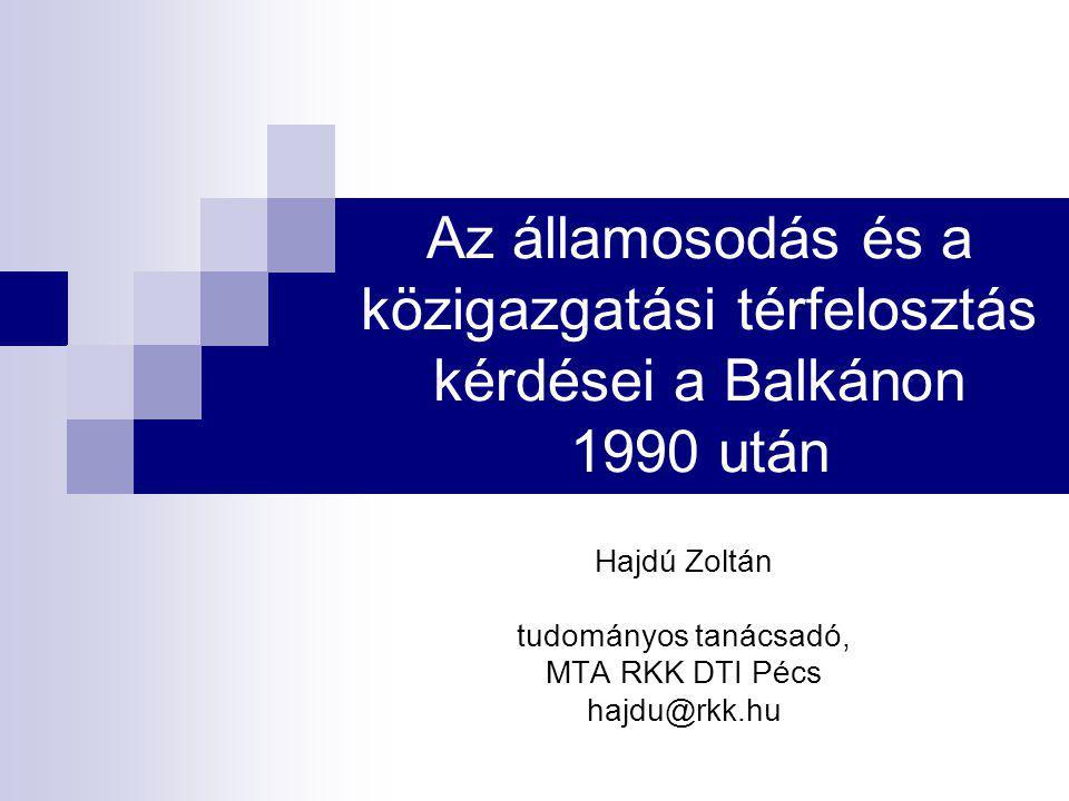 Az államosodás és a közigazgatási térfelosztás kérdései a Balkánon 1990 után Hajdú Zoltán tudományos tanácsadó, MTA RKK DTI Pécs hajdu@rkk.hu