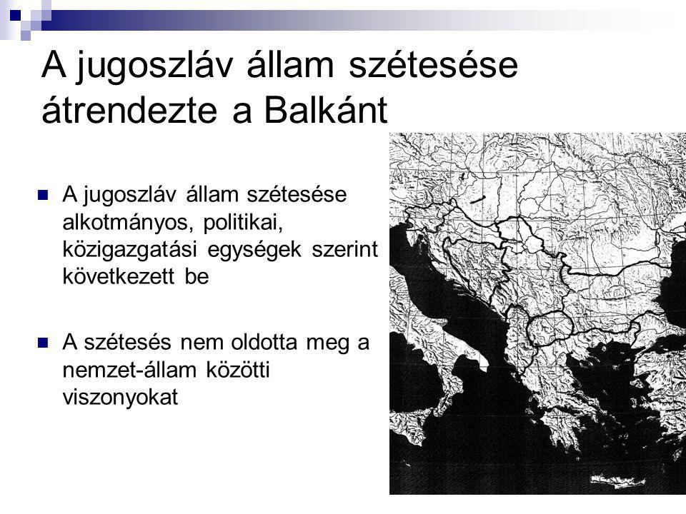 A jugoszláv állam szétesése átrendezte a Balkánt A jugoszláv állam szétesése alkotmányos, politikai, közigazgatási egységek szerint következett be A szétesés nem oldotta meg a nemzet-állam közötti viszonyokat