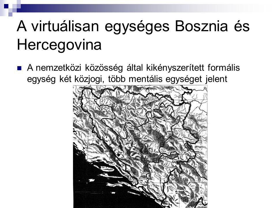 A virtuálisan egységes Bosznia és Hercegovina A nemzetközi közösség által kikényszerített formális egység két közjogi, több mentális egységet jelent