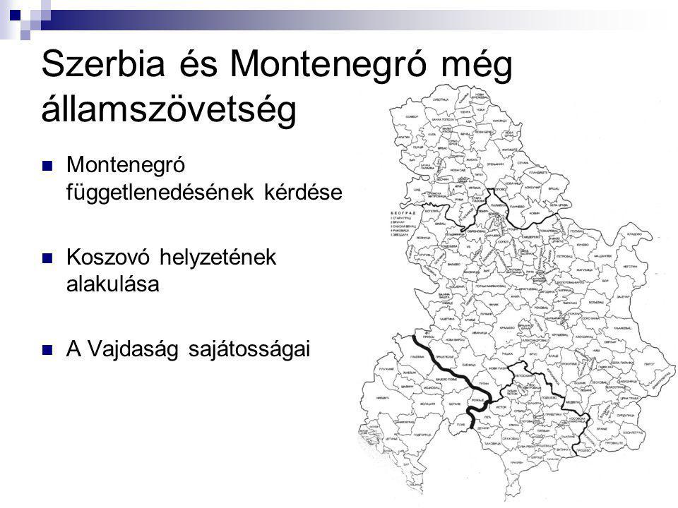 Szerbia és Montenegró még államszövetség Montenegró függetlenedésének kérdése Koszovó helyzetének alakulása A Vajdaság sajátosságai