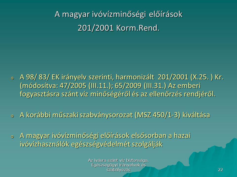 Az ivásra szánt víz biztonsága. Egészségügyi irányelvek és szabályozás 22 A magyar ivóvízminőségi előírások 201/2001 Korm.Rend. o A 98/ 83/ EK irányel