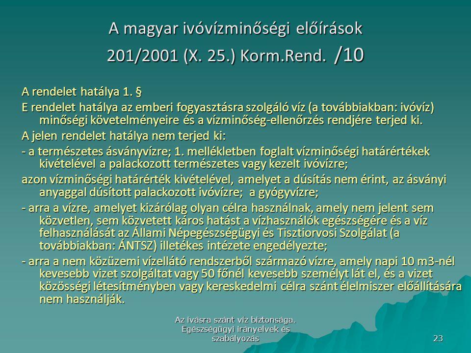 Az ivásra szánt víz biztonsága. Egészségügyi irányelvek és szabályozás 23 A magyar ivóvízminőségi előírások 201/2001 (X. 25.) Korm.Rend. /10 A rendele