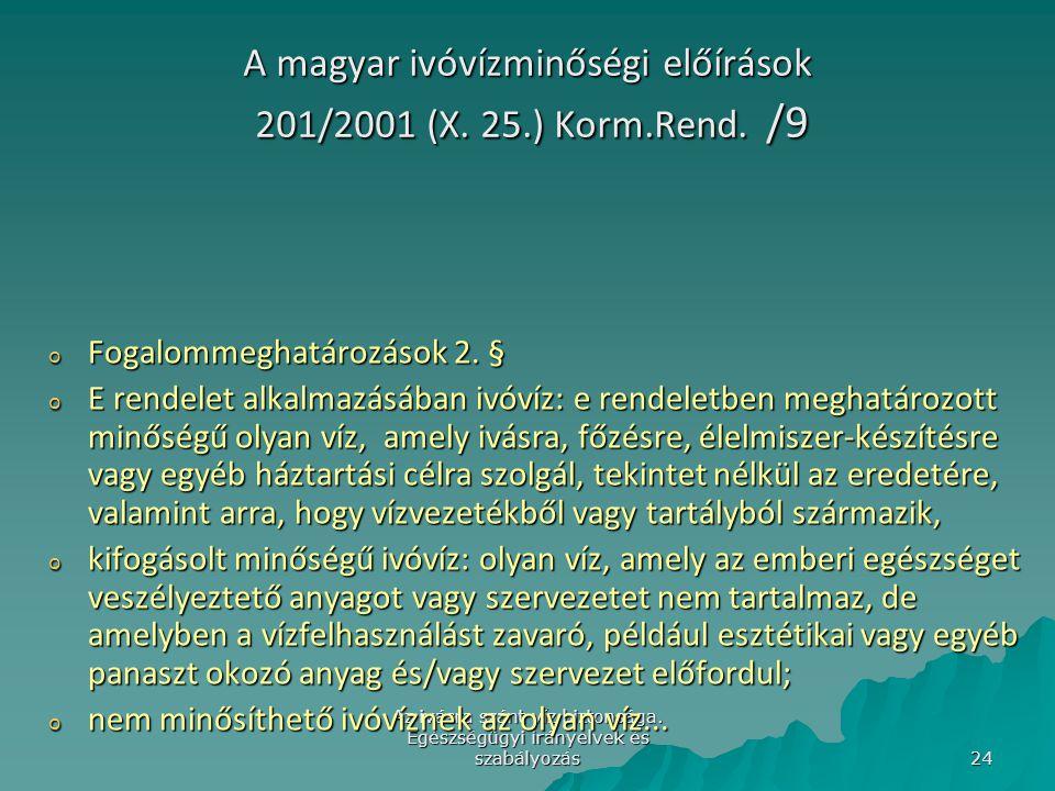 Az ivásra szánt víz biztonsága. Egészségügyi irányelvek és szabályozás 24 A magyar ivóvízminőségi előírások 201/2001 (X. 25.) Korm.Rend. /9 o Fogalomm
