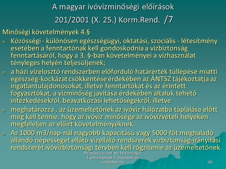 Az ivásra szánt víz biztonsága. Egészségügyi irányelvek és szabályozás 26 A magyar ivóvízminőségi előírások 201/2001 (X. 25.) Korm.Rend. /7 Minőségi k