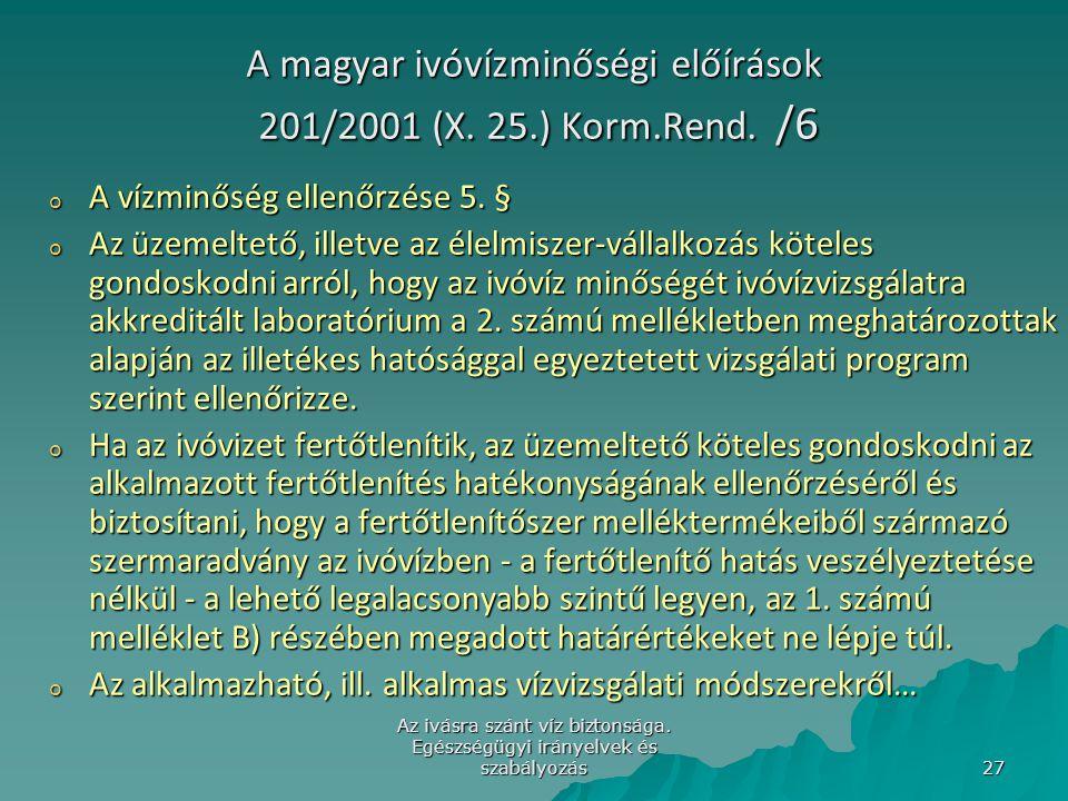 Az ivásra szánt víz biztonsága. Egészségügyi irányelvek és szabályozás 27 A magyar ivóvízminőségi előírások 201/2001 (X. 25.) Korm.Rend. /6 o A vízmin