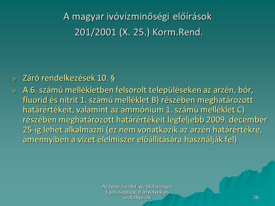 Az ivásra szánt víz biztonsága. Egészségügyi irányelvek és szabályozás 38 A magyar ivóvízminőségi előírások 201/2001 (X. 25.) Korm.Rend. o Záró rendel