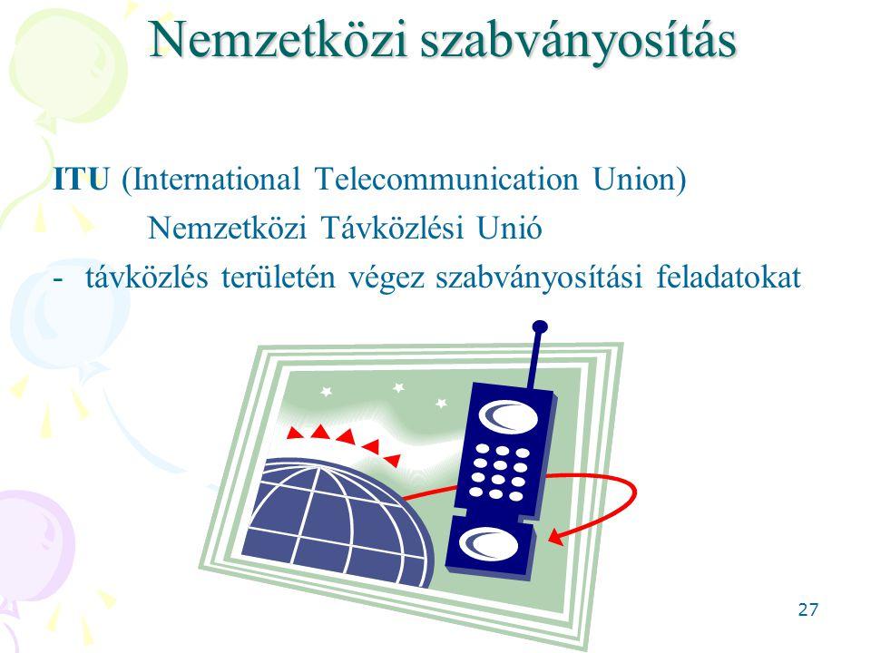 27 Nemzetközi szabványosítás ITU (International Telecommunication Union) Nemzetközi Távközlési Unió -távközlés területén végez szabványosítási feladat