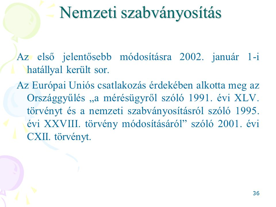 36 Nemzeti szabványosítás Az első jelentősebb módosításra 2002. január 1-i hatállyal került sor. Az Európai Uniós csatlakozás érdekében alkotta meg az