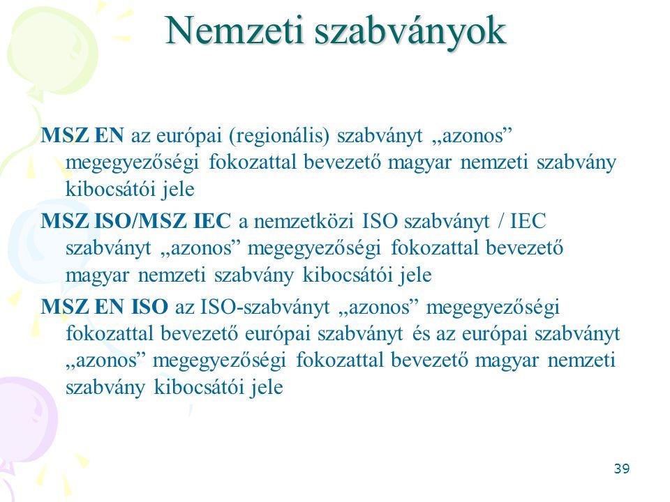 """39 Nemzeti szabványok MSZ EN az európai (regionális) szabványt """"azonos megegyezőségi fokozattal bevezető magyar nemzeti szabvány kibocsátói jele MSZ ISO/MSZ IEC a nemzetközi ISO szabványt / IEC szabványt """"azonos megegyezőségi fokozattal bevezető magyar nemzeti szabvány kibocsátói jele MSZ EN ISO az ISO-szabványt """"azonos megegyezőségi fokozattal bevezető európai szabványt és az európai szabványt """"azonos megegyezőségi fokozattal bevezető magyar nemzeti szabvány kibocsátói jele"""