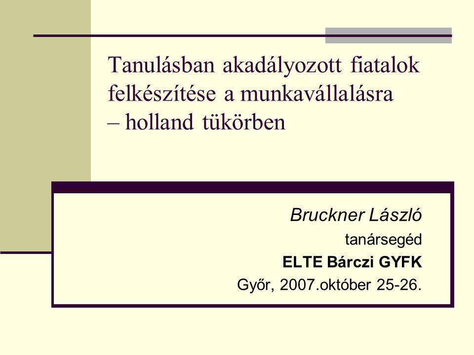 Tanulásban akadályozott fiatalok felkészítése a munkavállalásra – holland tükörben Bruckner László tanársegéd ELTE Bárczi GYFK Győr, 2007.október 25-2