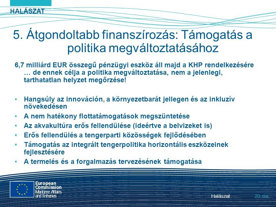 HALÁSZAT dia European Commission MaritimeAffairs andFisheries Halászat20. 5. Átgondoltabb finanszírozás: Támogatás a politika megváltoztatásához 6,7 m
