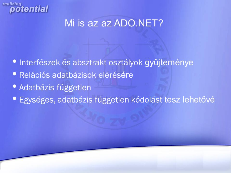 Mi is az az ADO.NET? Interfészek és absztrakt osztályok gyűjteménye Relációs adatbázisok elérés ér e Adatbázis független Egységes, adatbázis független