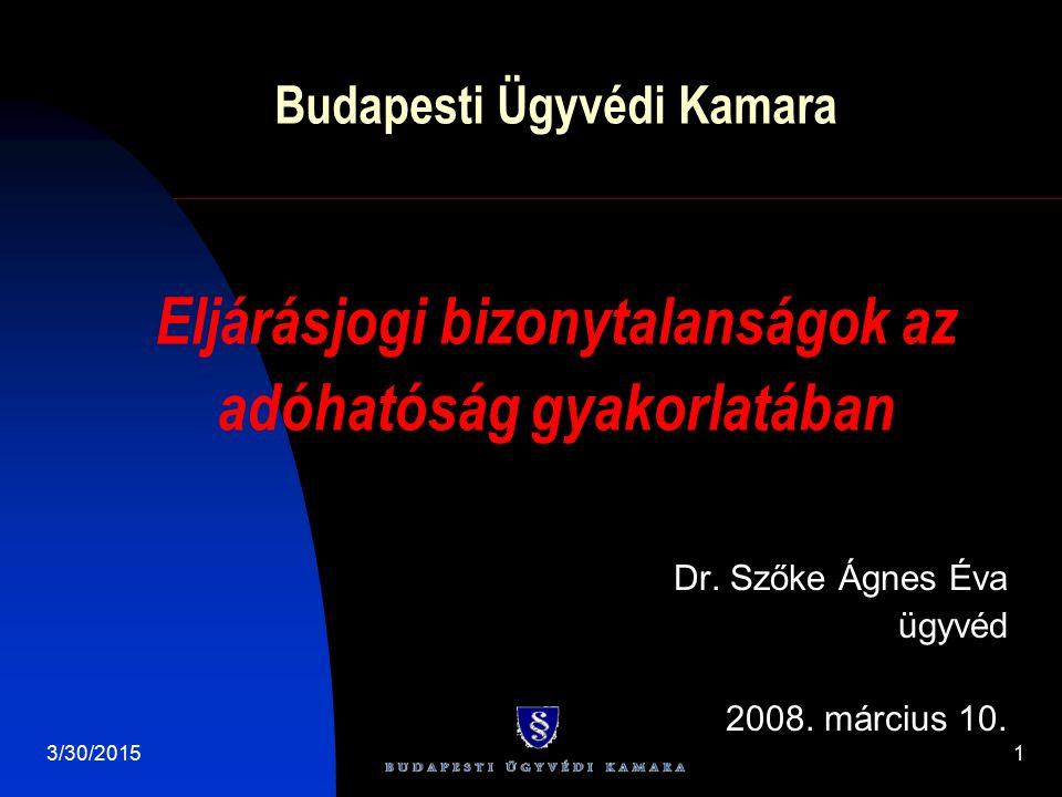 3/30/20151 Budapesti Ügyvédi Kamara Dr. Szőke Ágnes Éva ügyvéd 2008. március 10. Eljárásjogi bizonytalanságok az adóhatóság gyakorlatában