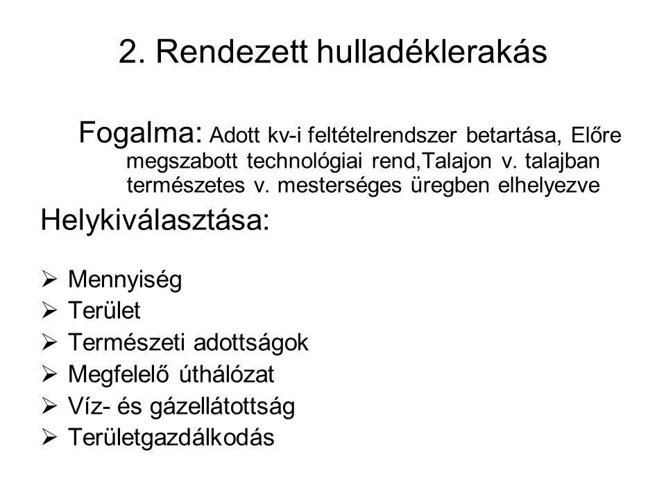 2. Rendezett hulladéklerakás Fogalma: Adott kv-i feltételrendszer betartása, Előre megszabott technológiai rend,Talajon v. talajban természetes v. mes