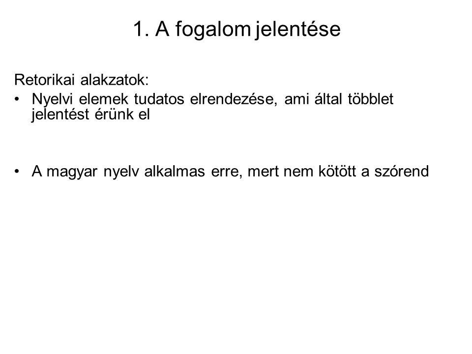 1. A fogalom jelentése Retorikai alakzatok: Nyelvi elemek tudatos elrendezése, ami által többlet jelentést érünk el A magyar nyelv alkalmas erre, mert