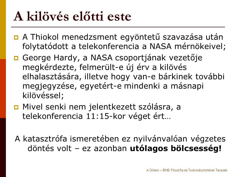 A kilövés előtti este  A Thiokol menedzsment egyöntetű szavazása után folytatódott a telekonferencia a NASA mérnökeivel;  George Hardy, a NASA csoportjának vezetője megkérdezte, felmerült-e új érv a kilövés elhalasztására, illetve hogy van-e bárkinek további megjegyzése, egyetért-e mindenki a másnapi kilövéssel;  Mivel senki nem jelentkezett szólásra, a telekonferencia 11:15-kor véget ért… A katasztrófa ismeretében ez nyilvánvalóan végzetes döntés volt – ez azonban utólagos bölcsesség.