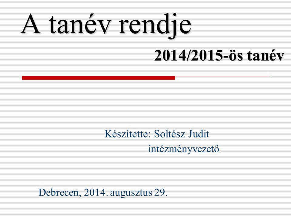A tanév rendje 2014/2015-ös tanév Készítette: Soltész Judit intézményvezető Debrecen, 2014. augusztus 29.