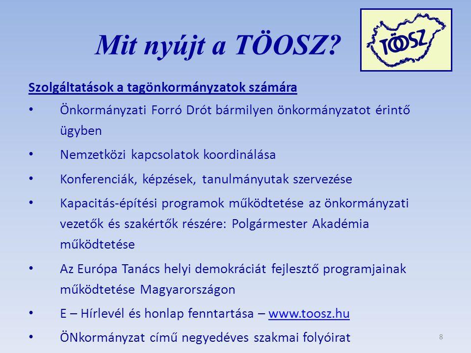 Szolgáltatások a tagönkormányzatok számára Önkormányzati Forró Drót bármilyen önkormányzatot érintő ügyben Nemzetközi kapcsolatok koordinálása Konferenciák, képzések, tanulmányutak szervezése Kapacitás-építési programok működtetése az önkormányzati vezetők és szakértők részére: Polgármester Akadémia működtetése Az Európa Tanács helyi demokráciát fejlesztő programjainak működtetése Magyarországon E – Hírlevél és honlap fenntartása – www.toosz.huwww.toosz.hu ÖNkormányzat című negyedéves szakmai folyóirat Mit nyújt a TÖOSZ.
